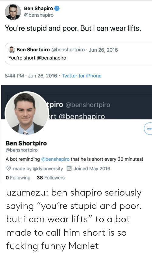 "Lifts: Ben Shapiro  @benshapiro  You're stupid and poor. But I can wear lifts.  Ben Shortpiro @benshortpiro Jun 26, 2016  You're short @benshapiro  8:44 PM Jun 26, 2016 Twitter for iPhone   tpiro @benshortpiro  rt @benshapiro  Ben Shortpiro  @benshortpiro  A bot reminding @benshapiro that he is short every 30 minutes!  made by @dylanversity  Joined May 2016  O Following  38 Followers uzumezu: ben shapiro seriously saying ""you're stupid and poor. but i can wear lifts"" to a bot made to call him short is so fucking funny  Manlet"