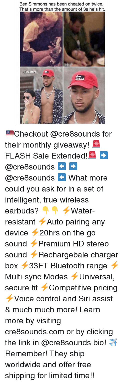 Ben Simmons: Ben Simmons has been cheated on twice  That's more than the amount of 3s he's hit  @NBAMEMES  Ond 🇺🇸Checkout @cre8sounds for their monthly giveaway! 🚨FLASH Sale Extended!🚨 ➡️ @cre8sounds ⬅️ ➡️ @cre8sounds ⬅️ What more could you ask for in a set of intelligent, true wireless earbuds? 👇👇 ⚡️Water-resistant ⚡️Auto pairing any device ⚡️20hrs on the go sound ⚡️Premium HD stereo sound ⚡️Rechargebale charger box ⚡️33FT Bluetooth range ⚡️Multi-sync Modes ⚡️Universal, secure fit ⚡️Competitive pricing ⚡️Voice control and Siri assist & much much more! Learn more by visiting cre8sounds.com or by clicking the link in @cre8sounds bio! ✈️Remember! They ship worldwide and offer free shipping for limited time!!