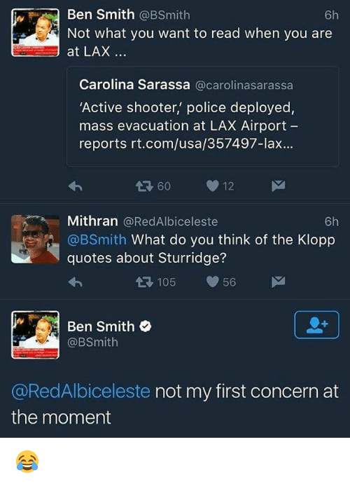 Memes, Shooters, and B Smith: Ben Smith  6h  @B Smith  Not what you want to read when you are  at LAX  Carolina Sarassa  @carolinasarassa  'Active shooter, police deployed,  mass evacuation at LAX Airport  reports rt.com/usa/357497-lax  60 12  M  Mithran @RedAlbiceleste  6h  @BSmith  What do you think of the Klopp  quotes about Sturridge?  105  56 M  Ben Smith  e  @RedAlbiceleste not my first concern at  the moment 😂