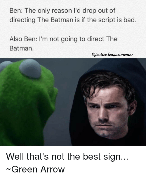 Justice League, Green Arrow, and The Batman: Ben: The only reason I'd drop out of  directing The Batman is if the script is bad  Also Ben: I'm not going to direct The  Batman  @justice league. memes Well that's not the best sign... ~Green Arrow
