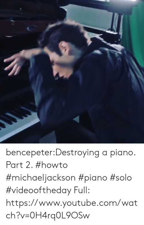 howto: bencepeter:Destroying a piano. Part 2. #howto #michaeljackson #piano #solo #videooftheday Full: https://www.youtube.com/watch?v=0H4rq0L9OSw