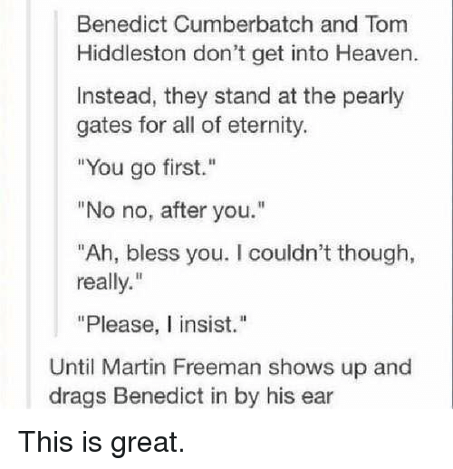 """Hiddlestoners: Benedict Cumberbatch and Tom  Hiddleston don't get into Heaven.  Instead, they stand at the pearly  gates for all of eternity.  """"You go first.""""  """"No no, after you.""""  """"Ah, bless you. I couldn't though,  really.""""  """"Please, I insist.""""  Until Martin Freeman shows up and  drags Benedict in by his ear This is great."""