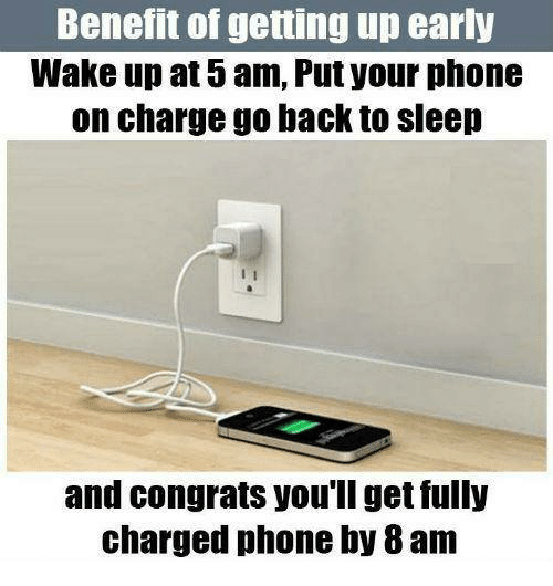 Congrations: Benefit of getting up early  Wake up at 5am, Putyour phone  on charge go back to sleep  and Congrats you'll get fully  charged phone by 8am
