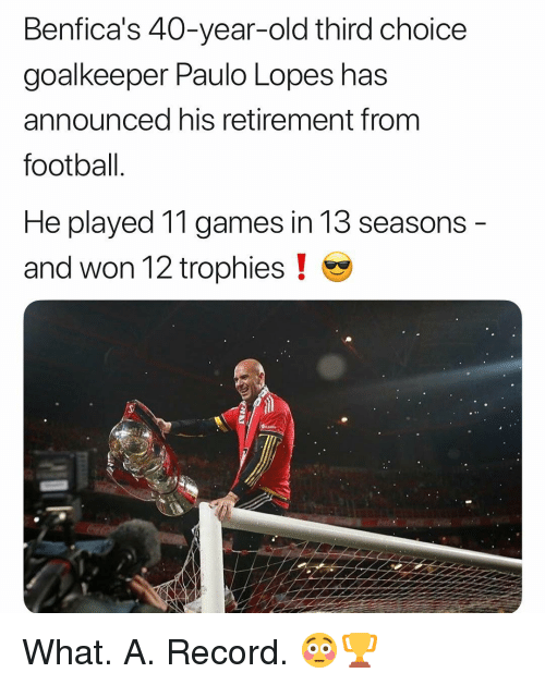 Football, Memes, and Games: Benfica's 40-year-old third choice  goalkeeper Paulo Lopes has  announced his retirement from  football  He played 11 games in 13 seasons  and won 12 trophies ! What. A. Record. 😳🏆