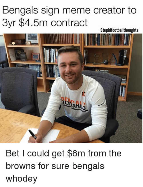 meme creator: Bengals sign meme creator to  3yr $4.5m contract  Stupidfootballthoughts Bet I could get $6m from the browns for sure bengals whodey