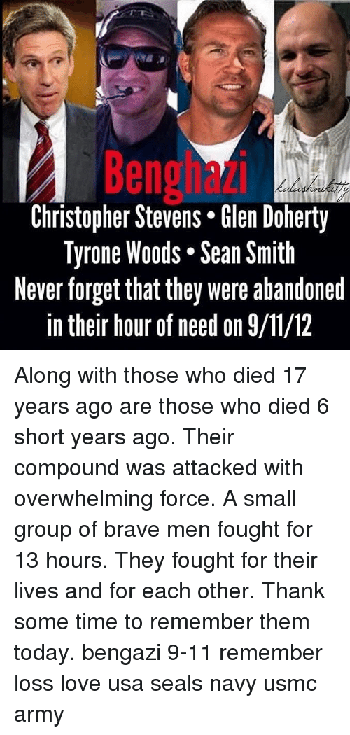 usmc: Benghazi  Christopher Stevens* len Doherty  Tyrone Woods. Sean Smith  Never forget that they were abandoned  in their hour of need on 9/11/12 Along with those who died 17 years ago are those who died 6 short years ago. Their compound was attacked with overwhelming force. A small group of brave men fought for 13 hours. They fought for their lives and for each other. Thank some time to remember them today. bengazi 9-11 remember loss love usa seals navy usmc army