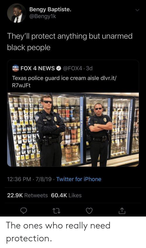 Bengy: Bengy Baptiste.  @Bengy1k  They'll protect anything but unarmed  black people  FOX 4 NEWS@FOX4 3d  FOX4  NEWS  Texas police guard ice cream aisle dlvr.it/  R7wJFt  49  3 99  12:36 PM 7/8/19 Twitter for iPhone  22.9K Retweets 60.4K Likes  ice cream & novelties  Ice cre  ice cream & novelties The ones who really need protection.