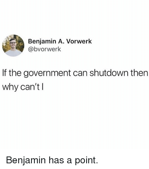 Funny, Government, and Can: Benjamin A. Vorwerk  @bvorwerk  If the government can shutdown then  why can't l Benjamin has a point.