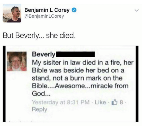 Fire, God, and Bible: Benjamin L Corey  @BenjaminLCorey  But Beverly... she died.  Beverly  My sisiter in law died in a fire, her  Bible was beside her bed on a  stand, not a burn mark on the  Bible....Awesome...miracle from  God...  Yesterday at 8:31 PM . Like-山8  Reply