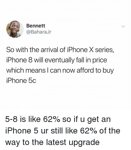 Fall, Iphone, and Iphone 5: Bennett  @BaharaJr  So with the arrival of iPhone X series,  iPhone 8 will eventually fall in price  which means I can now afford to buy  iPhone 5c 5-8 is like 62% so if u get an iPhone 5 ur still like 62% of the way to the latest upgrade