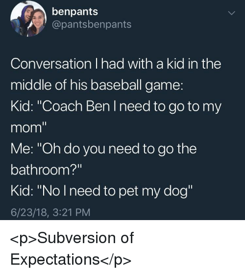 """Baseball, Game, and The Middle: benpants  @pantsbenpants  Conversation I had with a kid in the  middle of his baseball game:  Kid: """"Coach Ben I need to go to my  mom""""  Me: """"Oh do you need to go the  bathroom?""""  Kid: """"No Ineed to pet my dog""""  6/23/18, 3:21 PM <p>Subversion of Expectations</p>"""