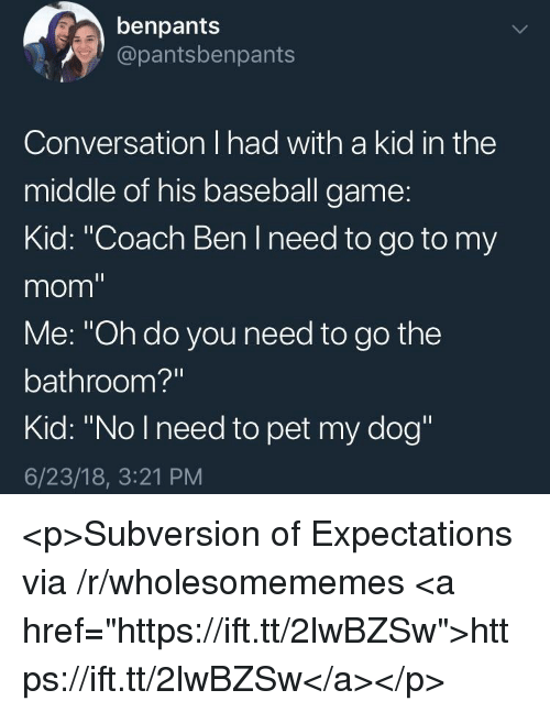 """Baseball, Game, and The Middle: benpants  @pantsbenpants  Conversation I had with a kid in the  middle of his baseball game:  Kid: """"Coach Ben I need to go to my  mom""""  Me: """"Oh do you need to go the  bathroom?""""  Kid: """"No Ineed to pet my dog""""  6/23/18, 3:21 PM <p>Subversion of Expectations via /r/wholesomememes <a href=""""https://ift.tt/2lwBZSw"""">https://ift.tt/2lwBZSw</a></p>"""