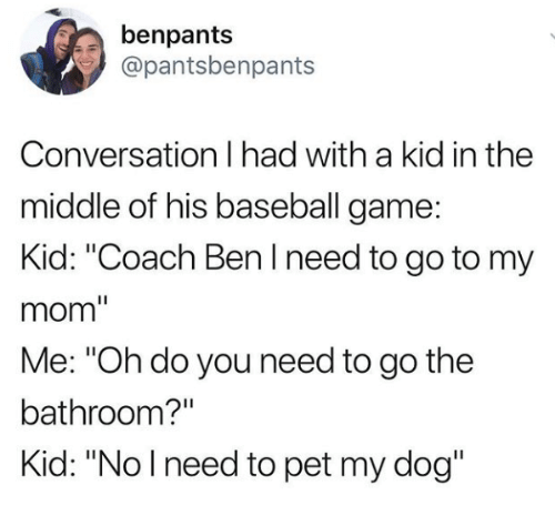 """Baseball, Game, and The Middle: benpants  @pantsbenpants  Conversation I had with a kid in the  middle of his baseball game  Kid: """"Coach Ben I need to go to my  mom""""  Me: """"Oh do you need to go the  bathroom?""""  Kid: """"Nolneed to pet my dog"""""""