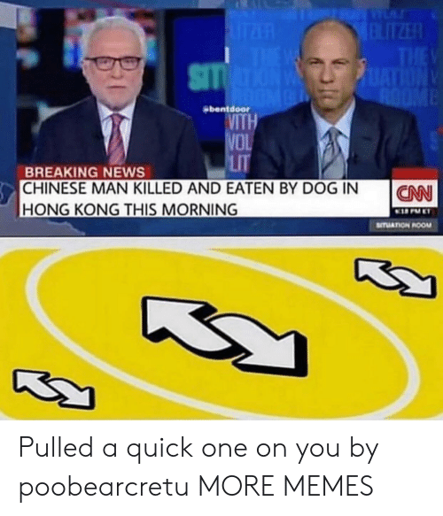 Dank, Lit, and Memes: bentdoor  VITH  VO  LiT  BREAKING NEWS  CHINESE MAN KILLED AND EATEN BY DOG IN  HONG KONG THIS MORNING  ICAN  STUATION ROOM Pulled a quick one on you by poobearcretu MORE MEMES