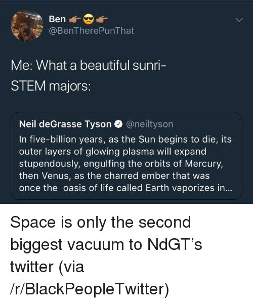 Beautiful, Blackpeopletwitter, and Life: @BenTherePunThat  Me: What a beautiful sunri-  STEM majors:  Neil deGrasse Tyson @neiltyson  In five-billion years, as the Sun begins to die, its  outer layers of glowing plasma will expand  stupendously, engulfing the orbits of Mercury,  then Venus, as the charred ember that was  once the oasis of life called Earth vaporizes in... <p>Space is only the second biggest vacuum to NdGT's twitter (via /r/BlackPeopleTwitter)</p>