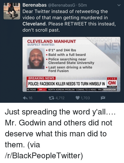 "Please Retweet: Berenabas @BerenabasG 50m  Dear Twitter instead of retweeting the  video of that man getting murdered in  Cleveland. Please RETWEET this instead  don't scroll past.  CLEVELAND MANHUNT  SUSPECT WANTED:  -6'1"" and 244 lbs  Bald with a full beard  Cleveland State University  Ford Fusion  - Police searching near  . Last seen driving a white  BREAKING NEWS  LIVE  POLICE: FACEBOOK KILLER NEEDS TO TURN HIMSELF IN  CN  7:04 PM ET  16  4,712 1,703 <p>Just spreading the word y'all&hellip;. Mr. Godwin and others did not deserve what this man did to them. (via /r/BlackPeopleTwitter)</p>"