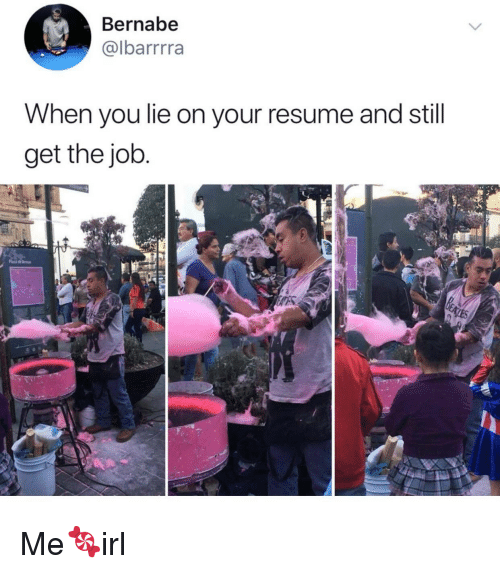 When You Lie On Your Resume: Bernabe  @lbarrrra  When you lie on your resume and still  get the job Me🍬irl