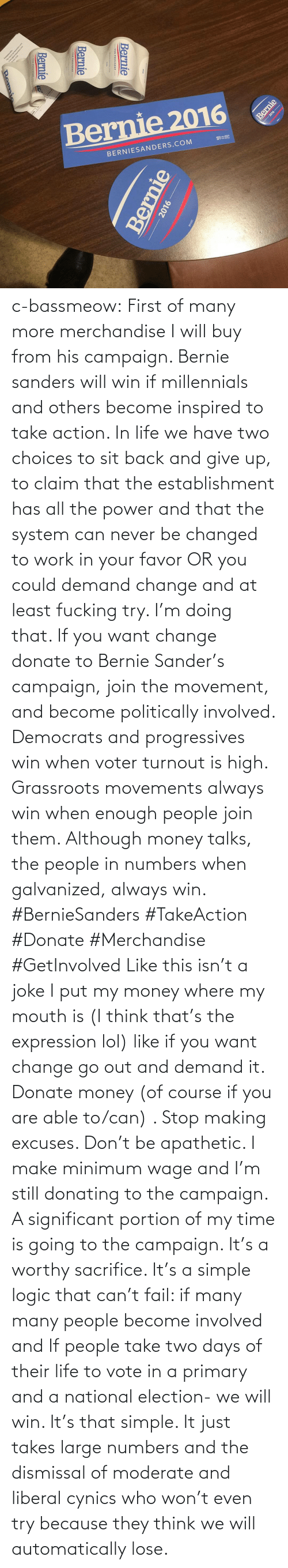 Take Action: Bernie 2016  BERNIESANDERS.COM  Bernie  Bernie  Bernie  2016 -  Bernie  2016  Bernie c-bassmeow:  First of many more merchandise I will buy from his campaign. Bernie sanders will win if millennials and others become inspired to take action. In life we have two choices to sit back and give up, to claim that the establishment has all the power and that the system can never be changed to work in your favor OR you could demand change and at least fucking try. I'm doing that. If you want change donate to Bernie Sander's campaign, join the movement, and become politically involved. Democrats and progressives win when voter turnout is high. Grassroots movements always win when enough people join them. Although money talks, the people in numbers when galvanized, always win. #BernieSanders #TakeAction #Donate #Merchandise #GetInvolved  Like this isn't a joke I put my money where my mouth is (I think that's the expression lol) like if you want change go out and demand it. Donate money (of course if you are able to/can) . Stop making excuses. Don't be apathetic. I make minimum wage and I'm still donating to the campaign. A significant portion of my time is going to the campaign. It's a worthy sacrifice. It's a simple logic that can't fail: if many many people become involved and If people take two days of their life to vote in a primary and a national election- we will win. It's that simple. It just takes large numbers and the dismissal of moderate and liberal cynics who won't even try because they think we will automatically lose.