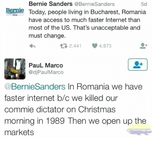 People Living: Bernie Sanders @BernieSanders  5d  Bernle Today, people living in Bucharest, Romania  2016  have access to much faster Internet than  most of the US. That's unacceptable and  must change.  2,441 4,973  PauL Marco  @djPaulMarco  @BernieSanders In Romania we have  faster internet b/c we killed our  commie dictator on Christmas  morning in 1989 Then we open up the  markets