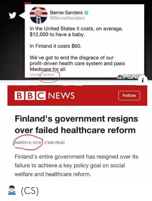Bernie Sanders, Memes, and Goal: Bernie Sanders  @BernieSanders  In the United States it costs, on average,  $12,000 to have a baby.  In Finland it costs $60.  We've got to end the disgrace of our  profit-driven health care system and pass  Medicare for all.  5:32 PM3/6/2019  EMS  BBCNEWS  Follow  Finland's government resigns  over failed healthcare reform  MARCH 8, 2019  2 MIN READ  Finland's entire government has resigned over its  failure to achieve a key policy goal on social  welfare and healthcare reform. 🤷🏻‍♂️ (CS)