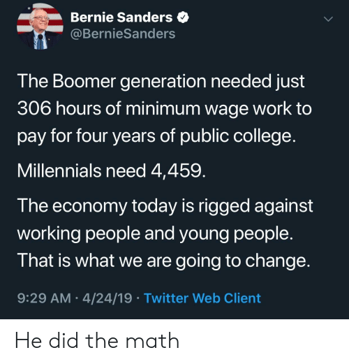 Bernie Sanders, College, and Twitter: Bernie Sanders  @BernieSanders  The Boomer generation needed just  306 hours of minimum wage work to  pay for four years of public college  Millennials need 4,459  T he economy today is rigged against  working people and young people.  That is what we are going to change  9:29 AM 4/24/19 Twitter Web Client He did the math