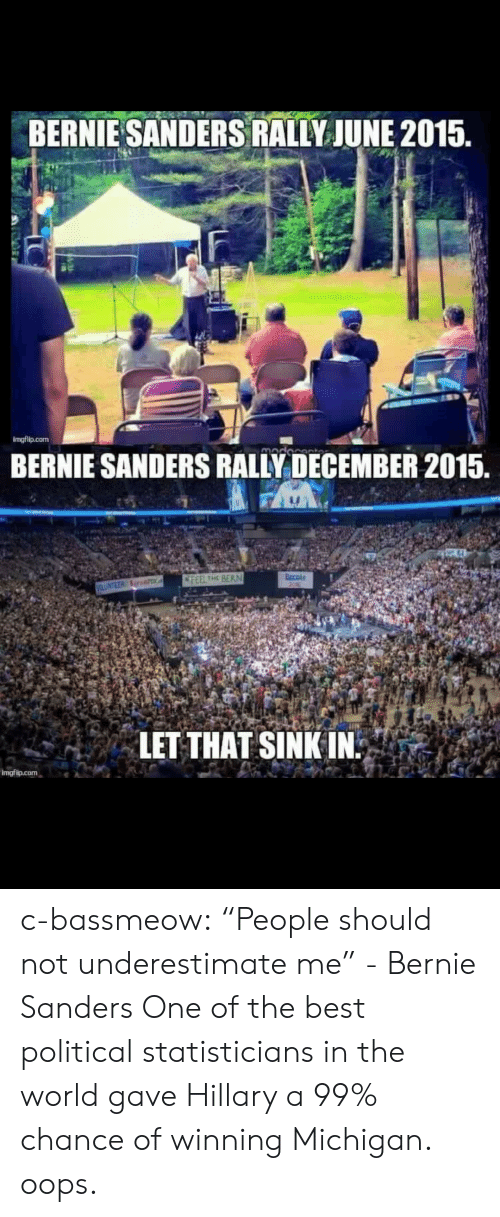 "Feel The Bern: BERNIE SANDERS RALLY JUNE 2015.  imgflip.com  BERNIE SANDERS RALLY DECEMBER 2015.  FEEL THE BERN  LET THAT SINK IN c-bassmeow:  ""People should not underestimate me"" - Bernie Sanders   One of the best political statisticians in the world gave Hillary a 99% chance of winning Michigan. oops."