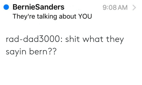 Bern: BernieSanders  They're talking about YOU  9:08 AM rad-dad3000: shit what they sayin bern??