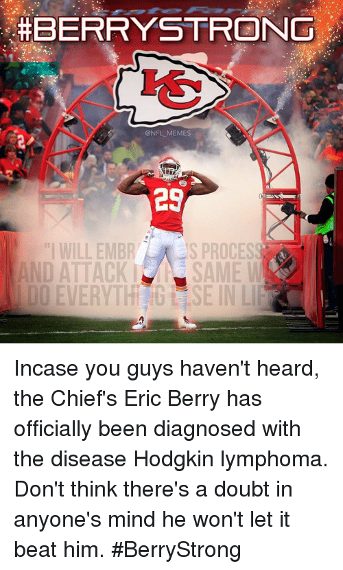 "Nfl, Lymphoma, and Beat:  #BERRY STRONG  NFL MEMES  29  PROCESS  ""I WILL EMBR  ANDATTACKI SAME  DDEVERYTH SE IN LIP Incase you guys haven't heard, the Chief's Eric Berry has officially been diagnosed with the disease Hodgkin lymphoma. Don't think there's a doubt in anyone's mind he won't let it beat him. #BerryStrong"