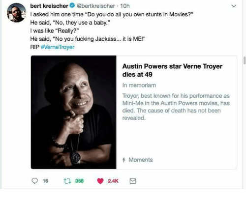 """Stunts: bert kreischer@bertkreischer 10h  asked him one time """"Do you do all you own stunts in Movies?""""  He said, No, they use a baby.""""  I was like """"Really?""""  He said, """"No you fucking Jackass.. it is ME!""""  RIP #VerneTroyer  Austin Powers star Verne Troyer  dies at 49  In memoriam  Troyer, best known for his performance as  Mini-Me in the Austin Powers movies, has  died. The cause of death has not been  revealed.  Moments"""