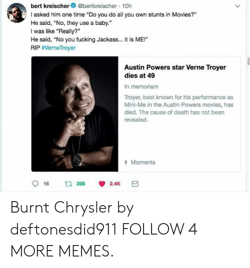 """Chrysler: bert kreischer@bertkreischer 10h  I asked him one time """"Do you do all you own stunts in Movies?""""  He said, """"No, they use a baby.  was like """"Really?  He said, """"No you fucking Jackass... it is ME!""""  RIP #VerneTroyer  Austin Powers star Verne Troyer  dies at 49  In memoriam  Troyer, best known for his performance as  Mini-Me in the Austin Powers movies, has  died. The cause of death has not been  revealed.  Moments  t 356  2.4K  16  > Burnt Chrysler by deftonesdid911 FOLLOW 4 MORE MEMES."""