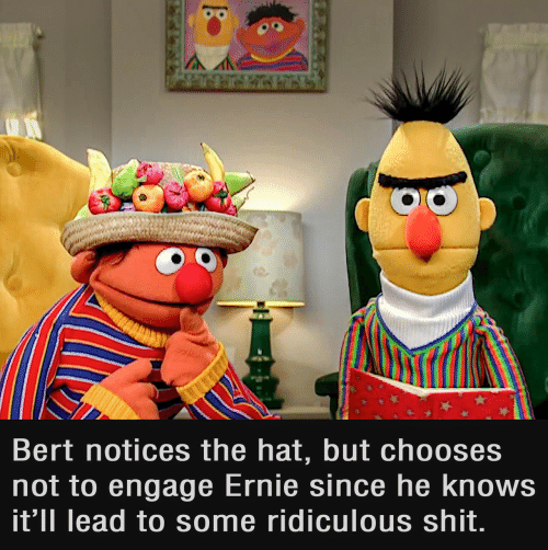 Shit, Lead, and Hat: Bert notices the hat, but chooses  not to engage Ernie since he knows  it'll lead to some ridiculous shit.