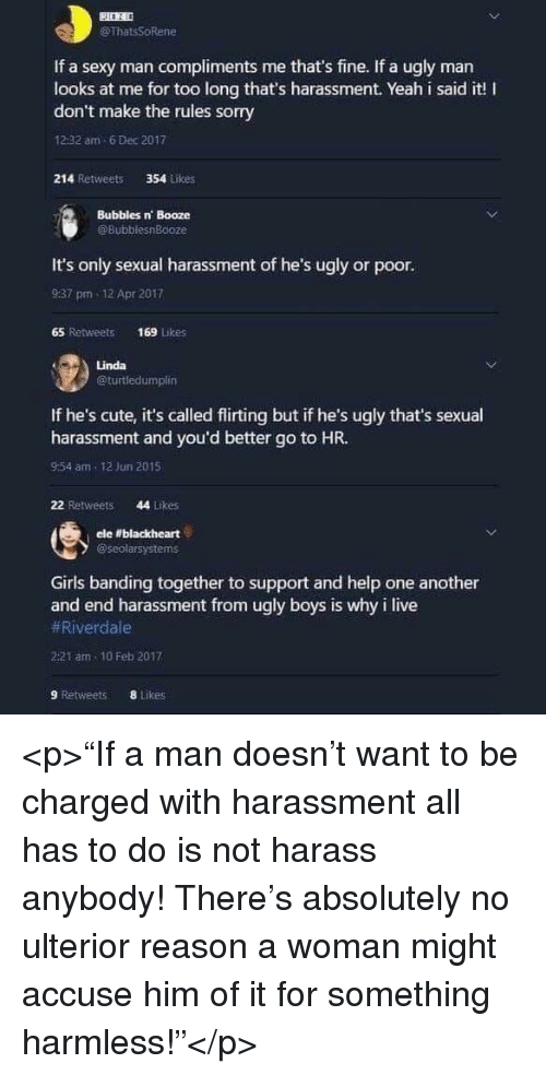 """Cute, Girls, and Sexy: BESE  @ThatsSoRene  If a sexy man compliments me that's fine. If a ugly man  looks at me for too long that's harassment. Yeah i said it! I  don't make the rules sorry  12:32 am 6 Dec 2017  214 Retweets  354 Likes  Bubbles n Booze  @BubblesnBooze  It's only sexual harassment of he's ugly or poor  9:37 pm 12 Apr 2017  65 Retweets 169 Likes  Linda  @turtledumplin  If he's cute, it's called flirting but if he's ugly that's sexual  harassment and you'd better go to HR.  9:54 am 12 Jun 2015  22 Retweets  44 Likes  ele """"blackheart  @seolarsystems  Girls banding together to support and help one another  and end harassment from ugly boys is why i live  #River-dale  2:21 am 10 Feb 2017  9 Retweets  8 tikes <p>""""If a man doesn't want to be charged with harassment all has to do is not harass anybody! There's absolutely no ulterior reason a woman might accuse him of it for something harmless!""""</p>"""