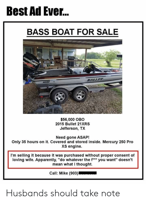 """Apparently, Best, and Mean: Best Ad Ever...  BASS BOAT FOR SALE  $56,000 OBO  2015 Bullet 21XRS  Jefferson, TX  Need gone ASAP!  Only 35 hours on it. Covered and stored inside. Mercury 250 Pro  XS engine.  I'm selling it because it was purchased without proper consent of  loving wife. Apparently, """"do whatever the f* you want"""" doesn't  mean what I thought.  Call: Mike (903) Husbands should take note"""