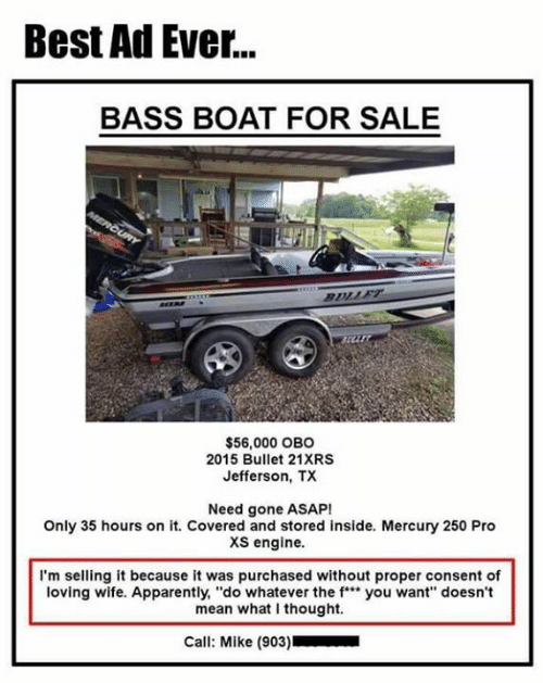 """Apparently, Dank, and Best: Best Ad Ever...  BASS BOAT FOR SALE  arr  $56,000 OBO  2015 Bullet 21XRS  Jefferson, TX  Need gone ASAP!  Only 35 hours on it. Covered and stored inside. Mercury 250 Pro  xs engine.  I'm selling it because it was purchased without proper consent of  loving wife. Apparently, """"do whatever the f"""" you want"""" doesn't  mean what I thought.  Call: Mike (903)"""