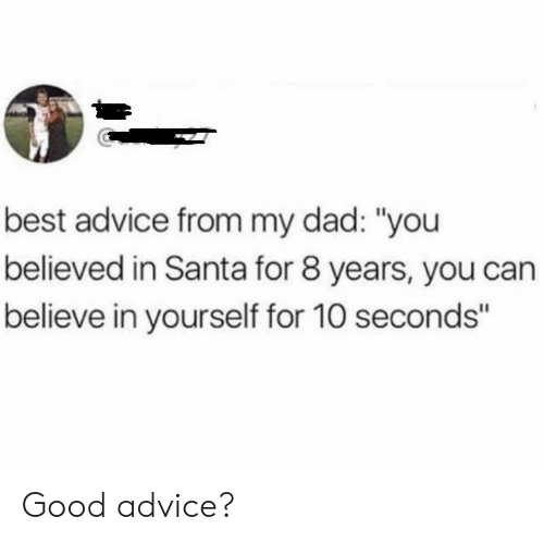 """Advice, Dad, and Best: best advice from my dad: """"you  believed in Santa for 8 years, you can  believe in yourself for 10 seconds"""" Good advice?"""