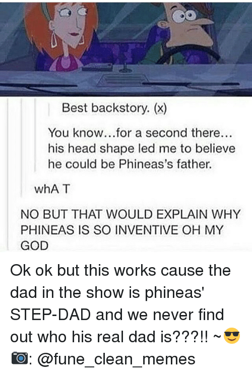 inventive: Best backstory. (x)  You know...for a second there...  his head shape led me to believe  he could be Phineas's father.  whAT  NO BUT THAT WOULD EXPLAIN WHY  PHINEAS IS SO INVENTIVE OH MY  GOD Ok ok but this works cause the dad in the show is phineas' STEP-DAD and we never find out who his real dad is???!! ~😎 📷: @fune_clean_memes