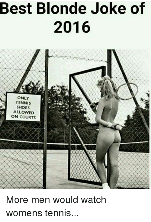 tenny: Best Blonde Joke of  2016  ONLY  A TENNIS  SHOES  ALLOWED  ON  COURTS More men would watch womens tennis...