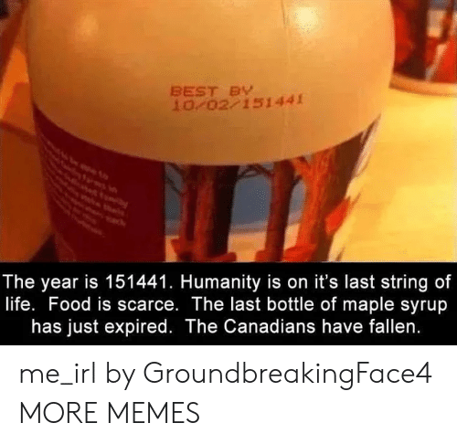 Canadians: BEST BY  10 02 151441  The year is 151441. Humanity is on it's last string of  life. Food is scarce. The last bottle of maple syrup  has just expired. The Canadians have fallen. me_irl by GroundbreakingFace4 MORE MEMES