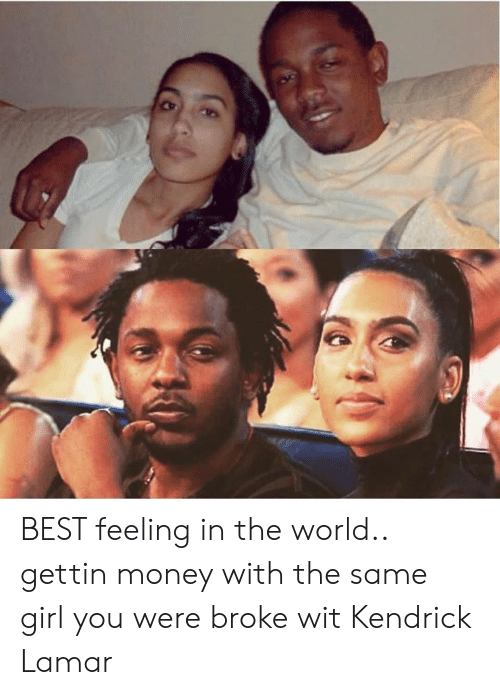 Dank, Kendrick Lamar, and Money: BEST feeling in the world.. gettin money with the same girl you were broke wit  Kendrick Lamar