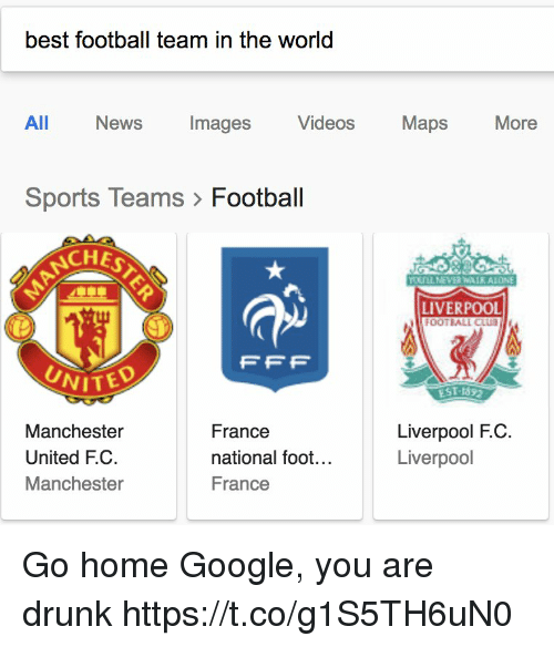 Club, Drunk, and Football: best football team in the world  All  News  Images  Videos  Maps  More  Sports Teams> Football  CHE  LIVERPOOL  OOTBALL CLUB  FFP  UNITED  EST-1892  Manchester  United F.C.  Manchester  France  national foot...  France  Liverpool F.C  Liverpool Go home Google, you are drunk https://t.co/g1S5TH6uN0