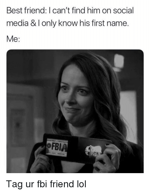 Best Friend, Fbi, and Funny: Best friend: I can't find him on social  media & I only know his first name.  Me:  OFBI Tag ur fbi friend lol