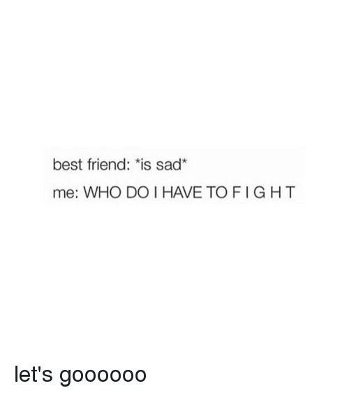 """Best Friend, Best, and Girl Memes: best friend:""""is sad""""  me: WHO DO I HAVE TOFIGHT let's goooooo"""