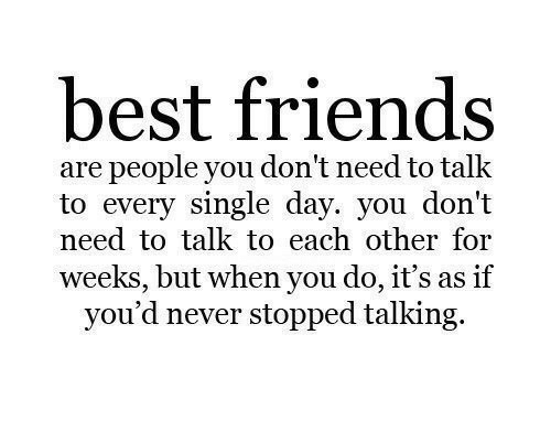 Friends, Best, and Never: best friends  are people you don't need to talk  to every single day. you don't  need to talk to each other for  weeks, but when you do, it's as if  you'd never stopped talking.
