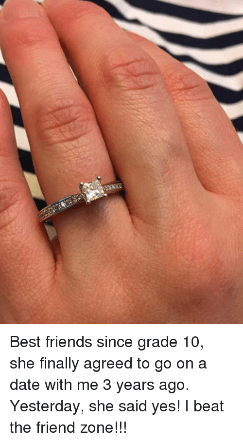 Friends, Best, and Date: Best friends since grade 10, she finally agreed to go on a date with me 3 years ago. Yesterday, she said yes! I beat the friend zone!!!