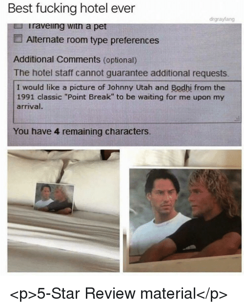 "Fucking, Best, and Break: Best fucking hotel ever  drgrayfang  Iraveiing witn a pet  Alternate room type preferences  Additional Comments (optional)  The hotel staff cannot guarantee additional requests.  I would like a picture of Johnny Utah and Bodhi from the  1991 classic ""Point Break"" to be waiting for me upon my  arrival.  You have 4 remaining characters. <p>5-Star Review material</p>"