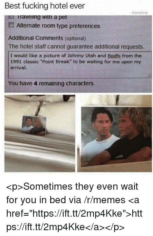 """Fucking, Memes, and Best: Best fucking hotel ever  drgrayfang  Iraveing witn a pet  Alternate room type preferences  Additional Comments (optional)  The hotel staff cannot guarantee additional requests.  I would like a picture of Johnny Utah and Bodhi from the  1991 classic """"Point Break"""" to be waiting for me upon my  arrival  You have 4 remaining characters. <p>Sometimes they even wait for you in bed via /r/memes <a href=""""https://ift.tt/2mp4Kke"""">https://ift.tt/2mp4Kke</a></p>"""