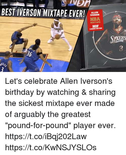 """Allen Iverson, Birthday, and Memes: BEST IVERSON-MIXTAPE EVER!  ALLEN  IVERSON  NBA  MIXTAPE  HOF  CAREER EDITION  36 Let's celebrate Allen Iverson's birthday by watching & sharing the sickest mixtape ever made of arguably the greatest """"pound-for-pound"""" player ever. https://t.co/iBqj202Law https://t.co/KwNSJYSLOs"""