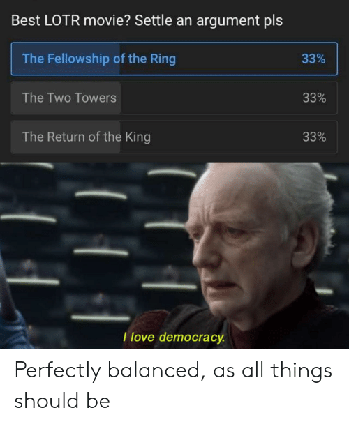 argument: Best LOTR movie? Settle an argument pls  The Fellowship of the Ring  33%  The Two Towers  33%  The Return of the King  33%  I love democracy Perfectly balanced, as all things should be
