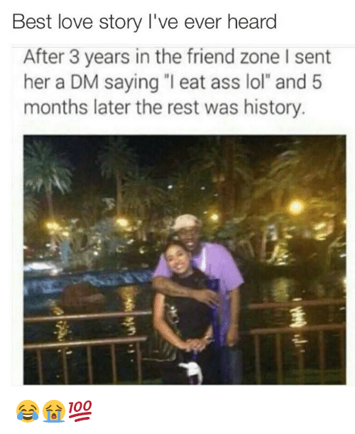 """A Dm: Best love story I've ever heard  After 3 years in the friend zone l sent  her a DM saying """"I eat ass lol"""" and 5  months later the rest was history. 😂😭💯"""