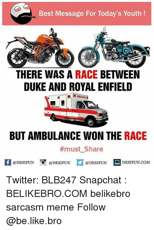 Be Like, Meme, and Memes: Best Message For Today's Youth!  THERE WAS A RACE BETWEEN  DUKE AND ROYAL ENFIELD  BUT AMBULANCE WON THE RACE  #must. Share  @DESIFUN @DESIFUN @DESIFUN DESIFUN.COM  1 Twitter: BLB247 Snapchat : BELIKEBRO.COM belikebro sarcasm meme Follow @be.like.bro